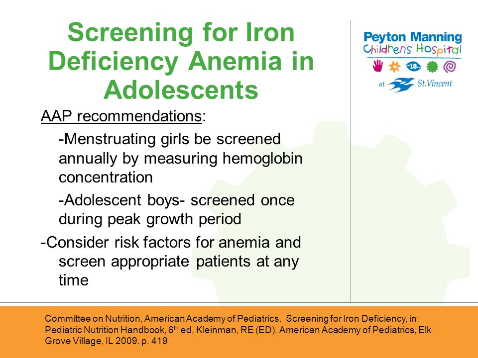 Screening for Iron Deficiency Anemia in Adolescents AAP recommendations: -Menstruating girls be screened annually by measuring hemoglobin concentratio