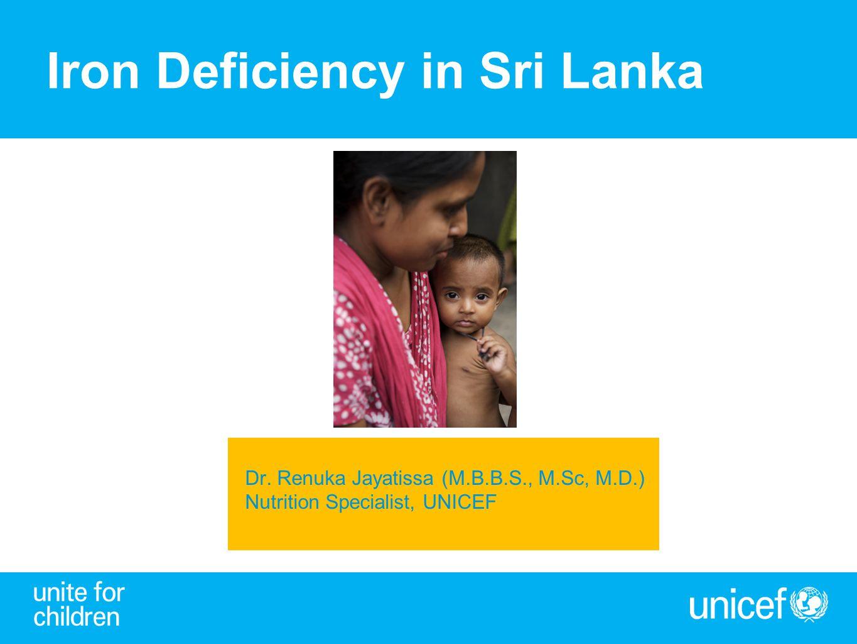 Iron Deficiency in Sri Lanka Dr. Renuka Jayatissa (M.B.B.S., M.Sc, M.D.) Nutrition Specialist, UNICEF