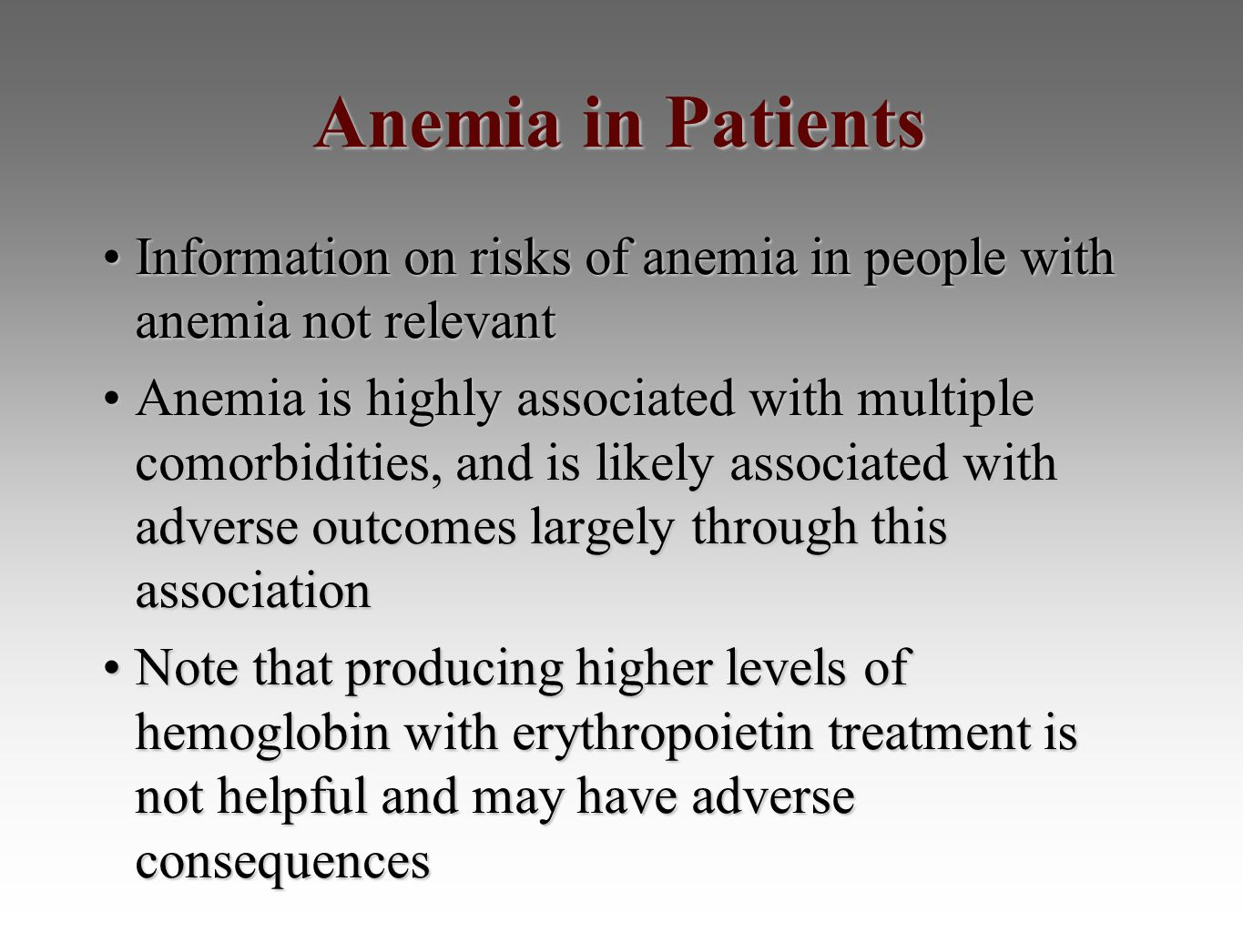 Anemia in Patients Information on risks of anemia in people with anemia not relevantInformation on risks of anemia in people with anemia not relevant Anemia is highly associated with multiple comorbidities, and is likely associated with adverse outcomes largely through this associationAnemia is highly associated with multiple comorbidities, and is likely associated with adverse outcomes largely through this association Note that producing higher levels of hemoglobin with erythropoietin treatment is not helpful and may have adverse consequencesNote that producing higher levels of hemoglobin with erythropoietin treatment is not helpful and may have adverse consequences