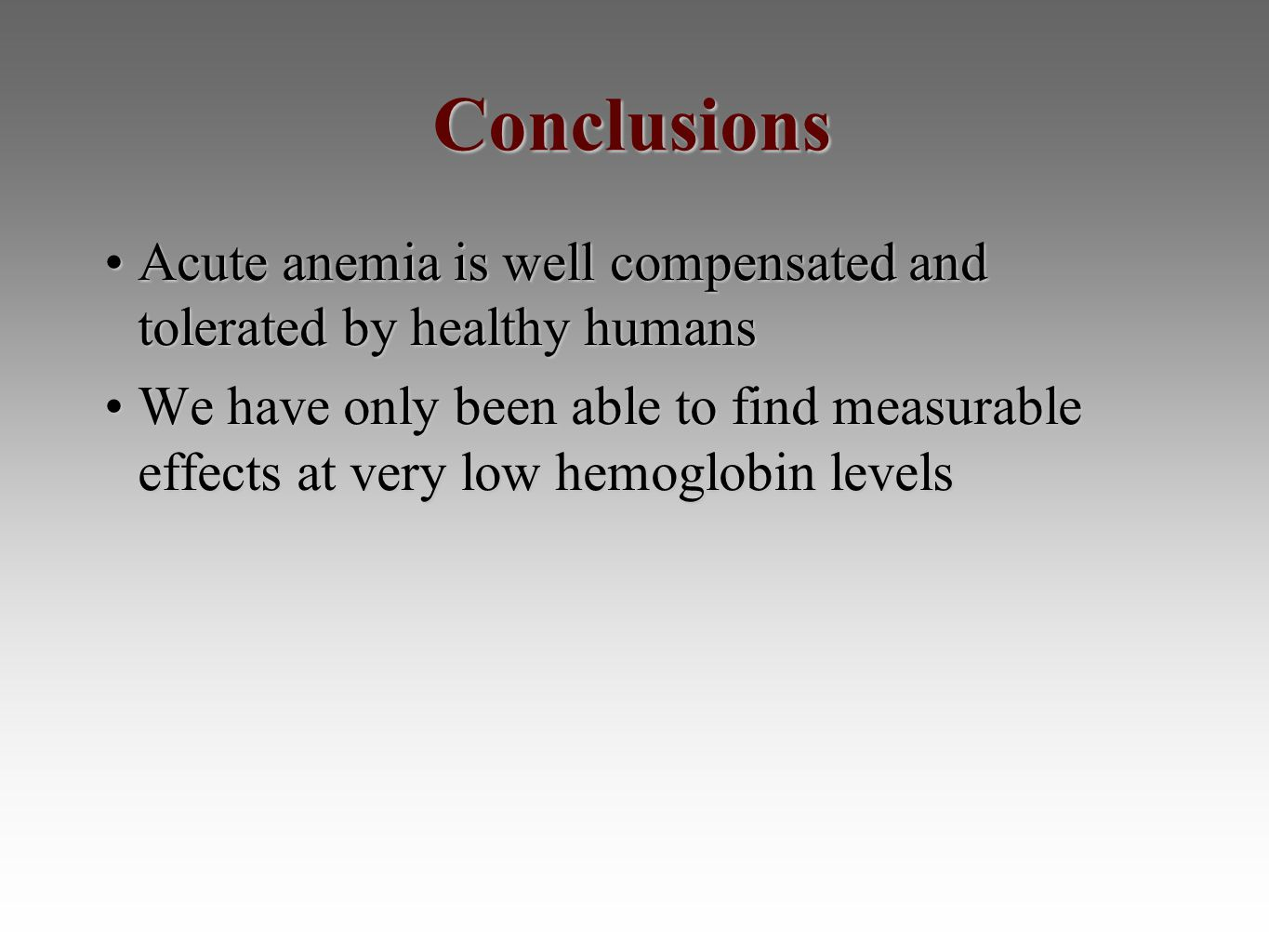 Conclusions Acute anemia is well compensated and tolerated by healthy humansAcute anemia is well compensated and tolerated by healthy humans We have only been able to find measurable effects at very low hemoglobin levelsWe have only been able to find measurable effects at very low hemoglobin levels