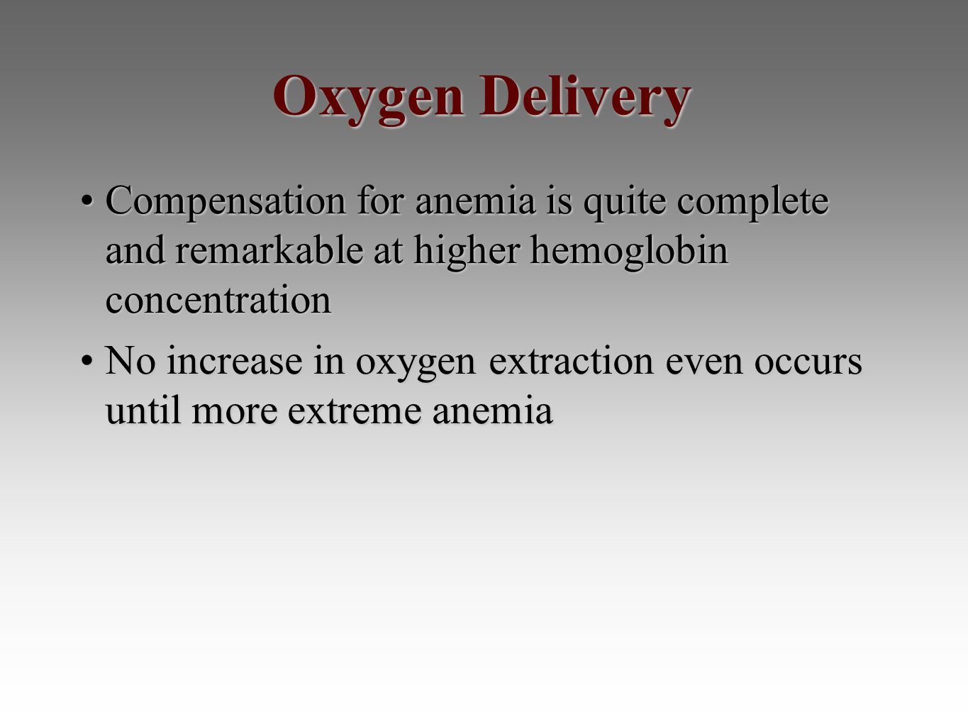 Oxygen Delivery Compensation for anemia is quite complete and remarkable at higher hemoglobin concentrationCompensation for anemia is quite complete and remarkable at higher hemoglobin concentration No increase in oxygen extraction even occurs until more extreme anemiaNo increase in oxygen extraction even occurs until more extreme anemia