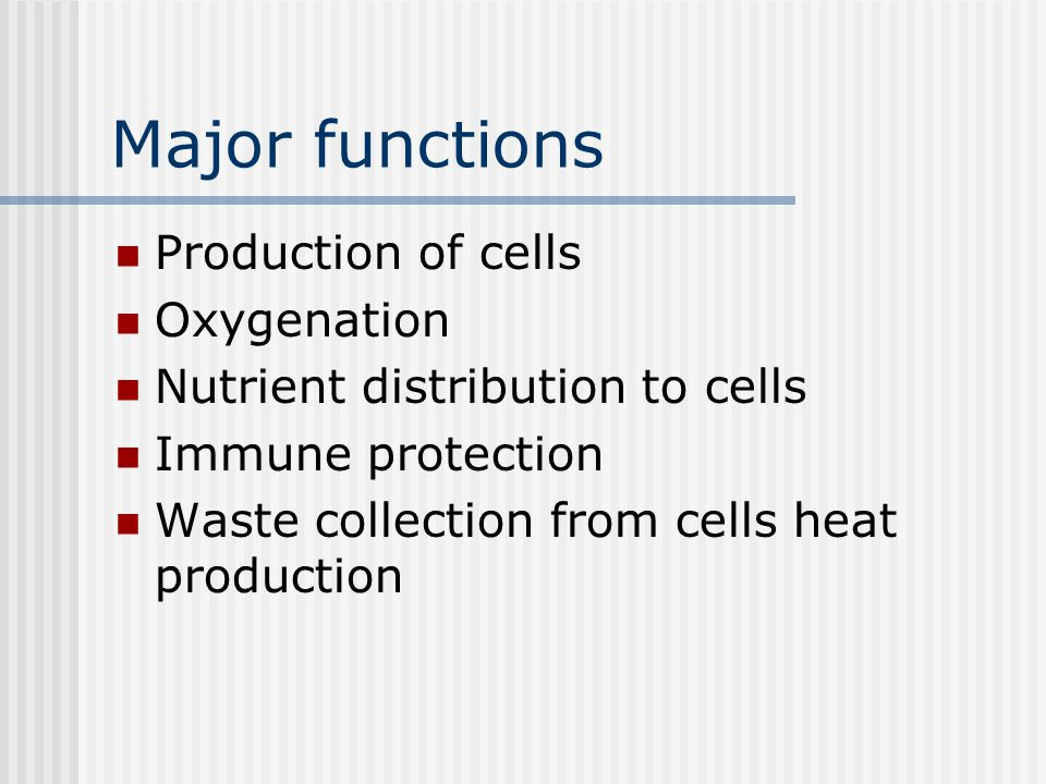 Major functions Production of cells Oxygenation Nutrient distribution to cells Immune protection Waste collection from cells heat production