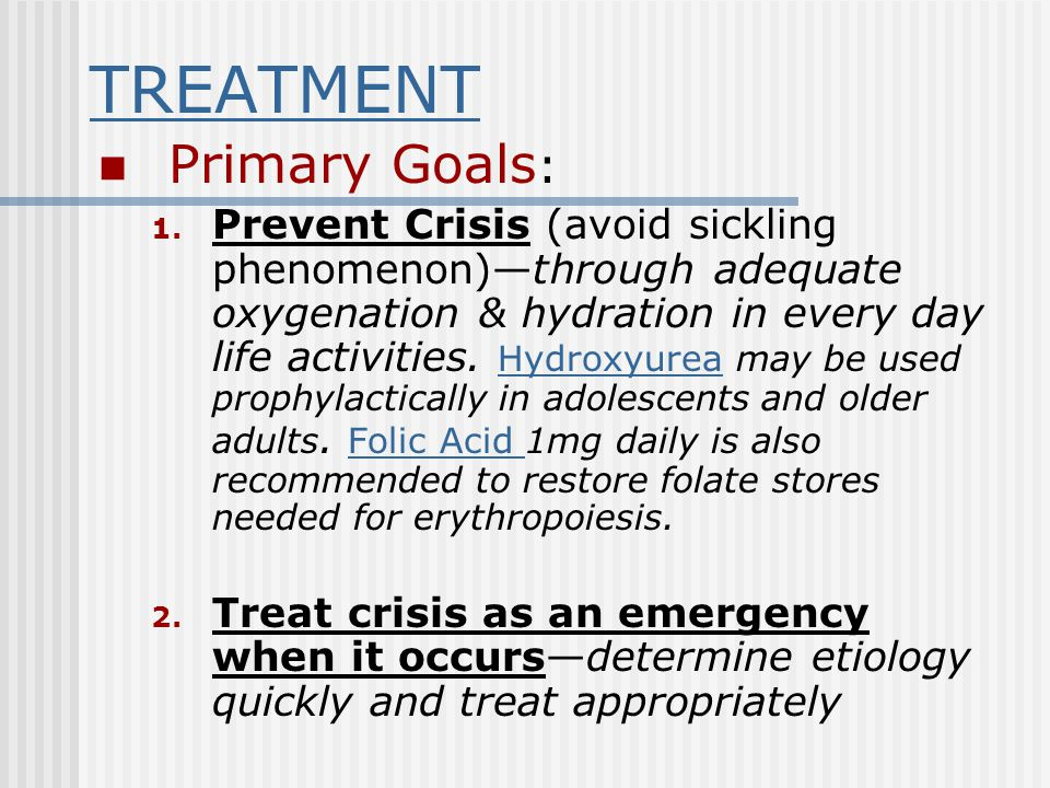 TREATMENT Primary Goals : 1. Prevent Crisis (avoid sickling phenomenon)—through adequate oxygenation & hydration in every day life activities. Hydroxy