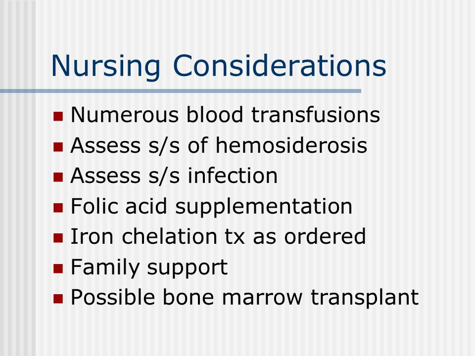 Nursing Considerations Numerous blood transfusions Assess s/s of hemosiderosis Assess s/s infection Folic acid supplementation Iron chelation tx as or