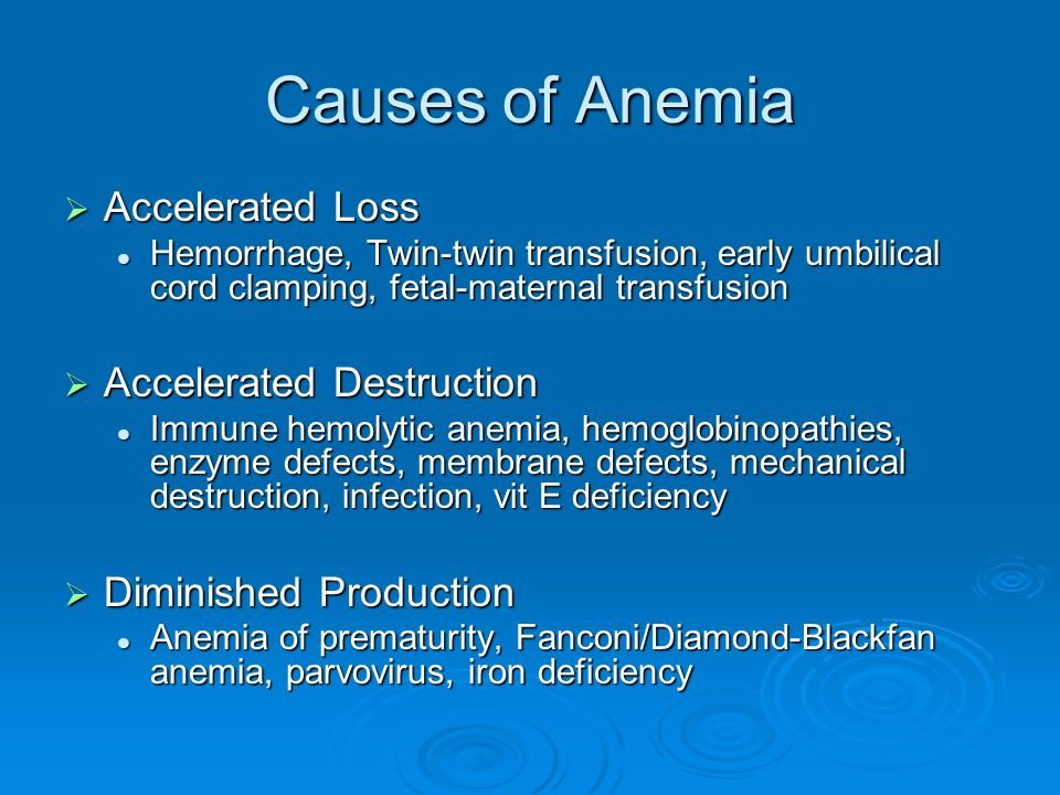 Causes of Anemia  Accelerated Loss Hemorrhage, Twin-twin transfusion, early umbilical cord clamping, fetal-maternal transfusion Hemorrhage, Twin-twin