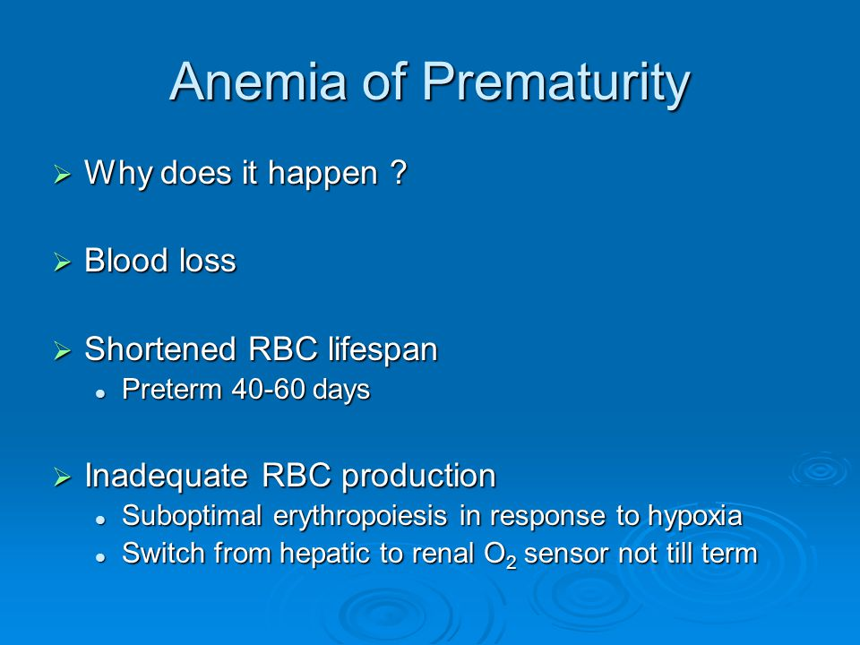 Anemia of Prematurity  Why does it happen ?  Blood loss  Shortened RBC lifespan Preterm 40-60 days Preterm 40-60 days  Inadequate RBC production S