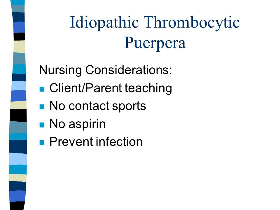 Idiopathic Thrombocytic Puerpera Nursing Considerations: n Client/Parent teaching n No contact sports n No aspirin n Prevent infection