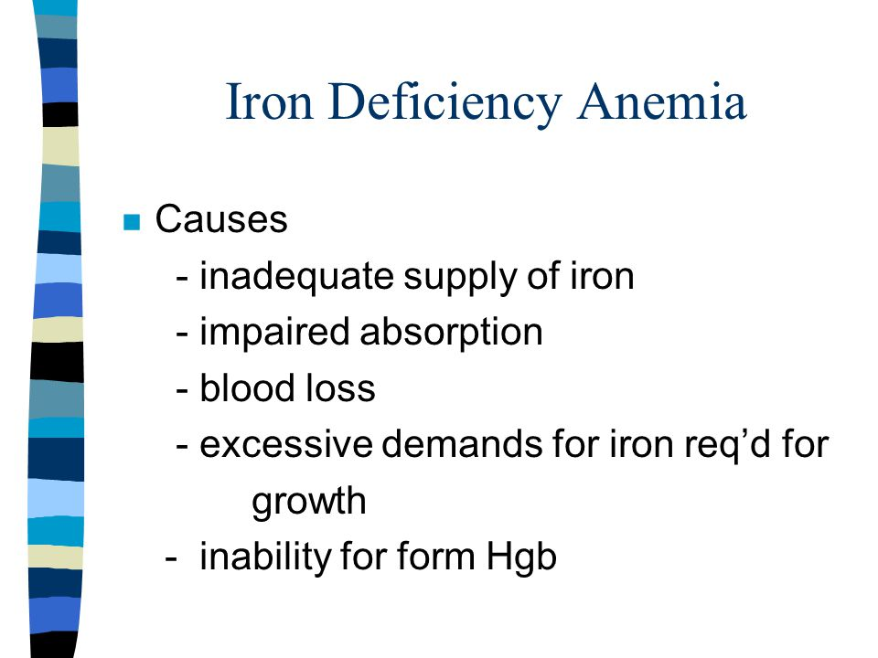 Iron Deficiency Anemia n Causes - inadequate supply of iron - impaired absorption - blood loss - excessive demands for iron req'd for growth - inability for form Hgb