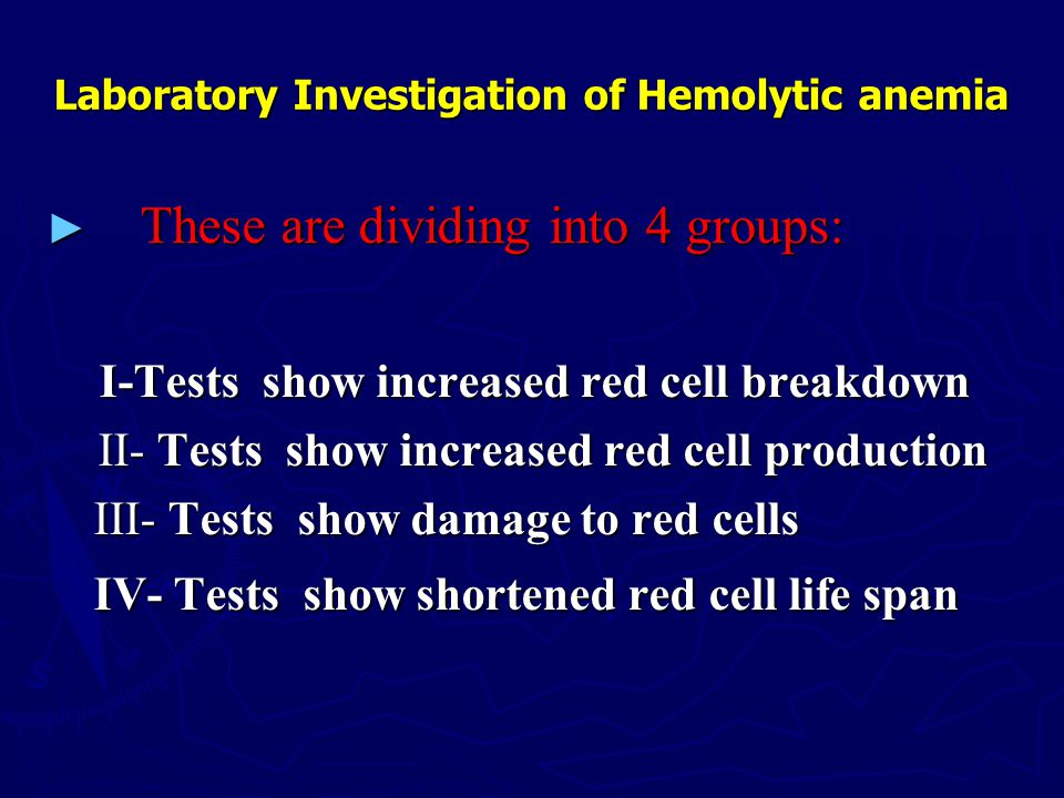 Laboratory Investigation of Hemolytic anemia ► These are dividing into 4 groups: I-Tests show increased red cell breakdown I-Tests show increased red cell breakdown II- Tests show increased red cell production II- Tests show increased red cell production III- Tests show damage to red cells III- Tests show damage to red cells IV- Tests show shortened red cell life span IV- Tests show shortened red cell life span