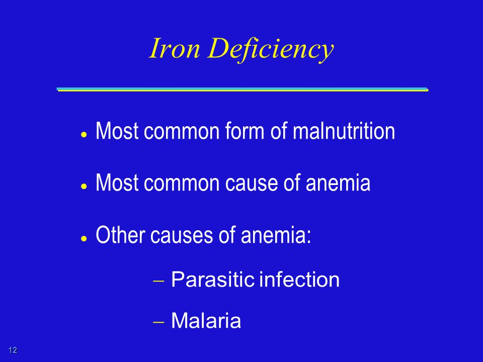 12 Iron Deficiency  Most common form of malnutrition  Most common cause of anemia  Other causes of anemia:  Parasitic infection  Malaria