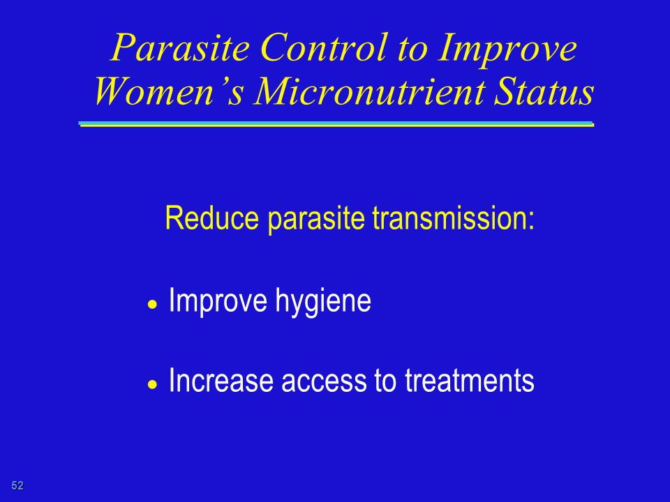 52 Parasite Control to Improve Women's Micronutrient Status Reduce parasite transmission:  Improve hygiene  Increase access to treatments