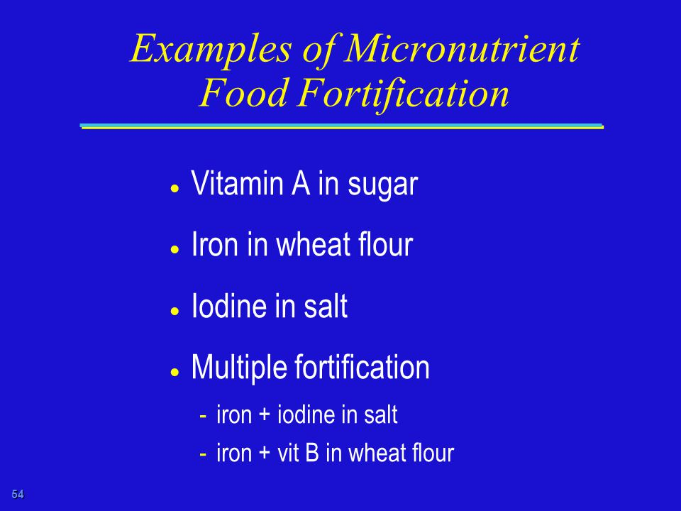 54 Examples of Micronutrient Food Fortification  Vitamin A in sugar  Iron in wheat flour  Iodine in salt  Multiple fortification -iron + iodine in salt -iron + vit B in wheat flour