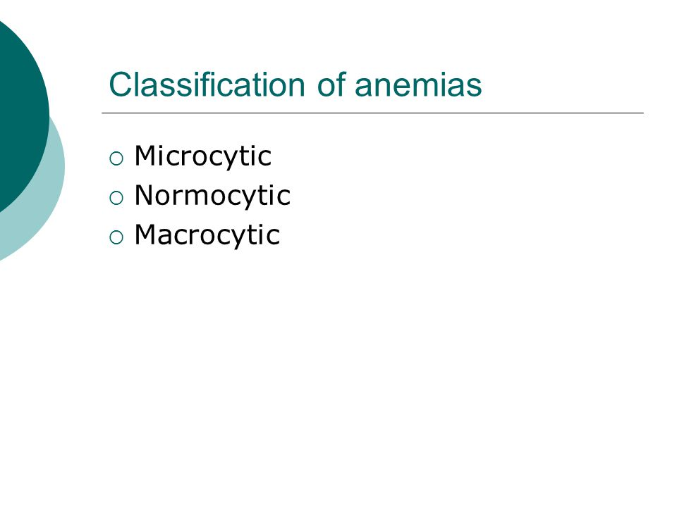 Classification of anemias  Microcytic  Normocytic  Macrocytic