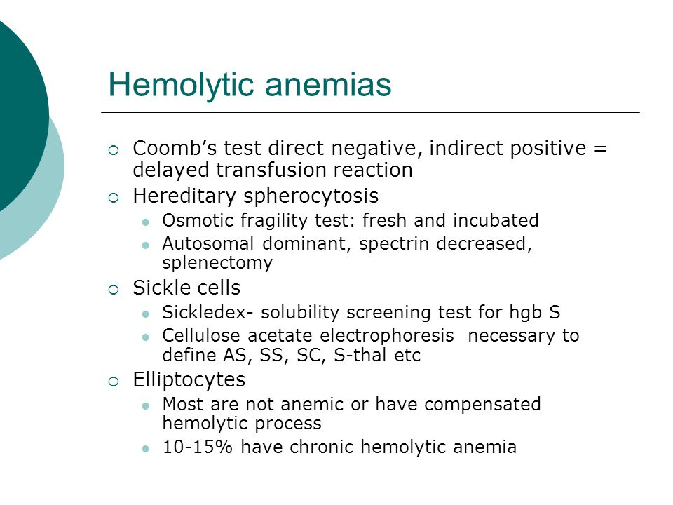 Hemolytic anemias  Coomb's test direct negative, indirect positive = delayed transfusion reaction  Hereditary spherocytosis Osmotic fragility test: fresh and incubated Autosomal dominant, spectrin decreased, splenectomy  Sickle cells Sickledex- solubility screening test for hgb S Cellulose acetate electrophoresis necessary to define AS, SS, SC, S-thal etc  Elliptocytes Most are not anemic or have compensated hemolytic process 10-15% have chronic hemolytic anemia