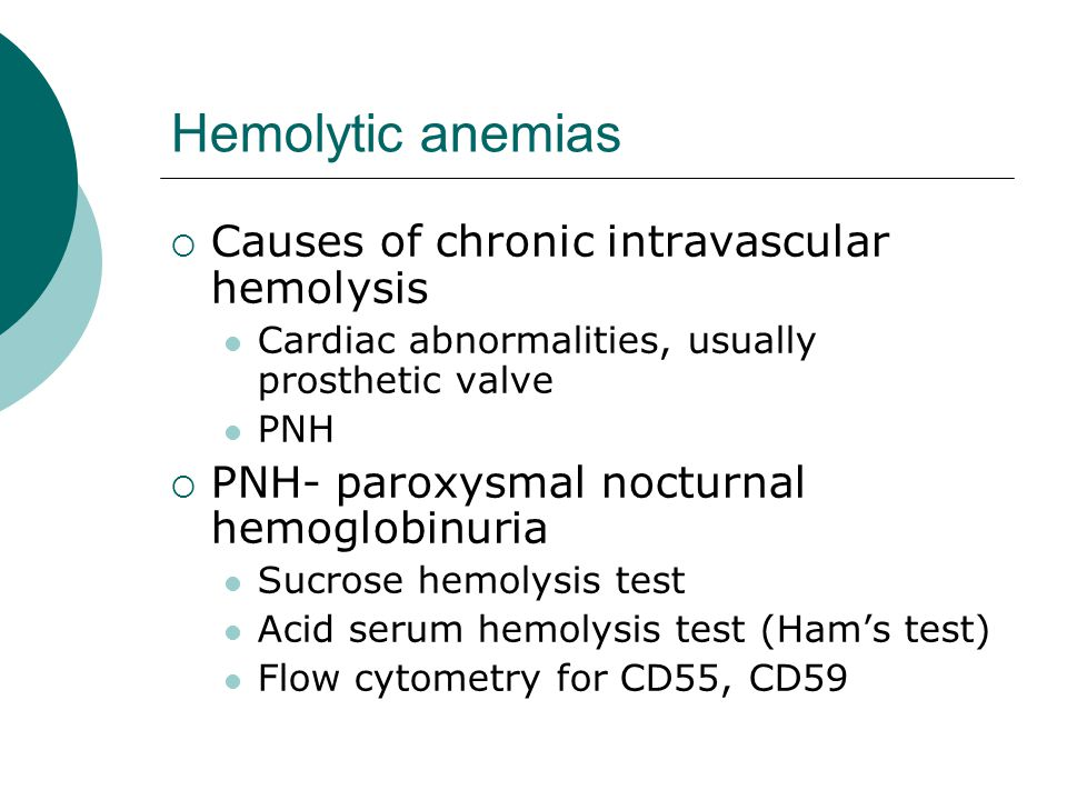 Hemolytic anemias  Causes of chronic intravascular hemolysis Cardiac abnormalities, usually prosthetic valve PNH  PNH- paroxysmal nocturnal hemoglobinuria Sucrose hemolysis test Acid serum hemolysis test (Ham's test) Flow cytometry for CD55, CD59