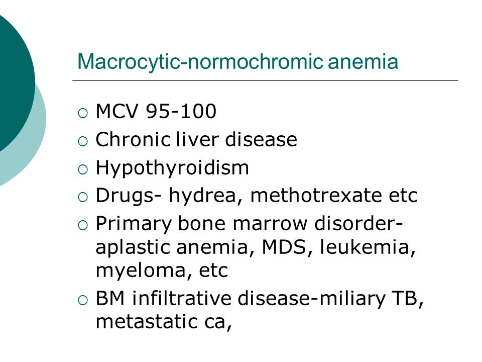 Macrocytic-normochromic anemia  MCV 95-100  Chronic liver disease  Hypothyroidism  Drugs- hydrea, methotrexate etc  Primary bone marrow disorder- aplastic anemia, MDS, leukemia, myeloma, etc  BM infiltrative disease-miliary TB, metastatic ca,