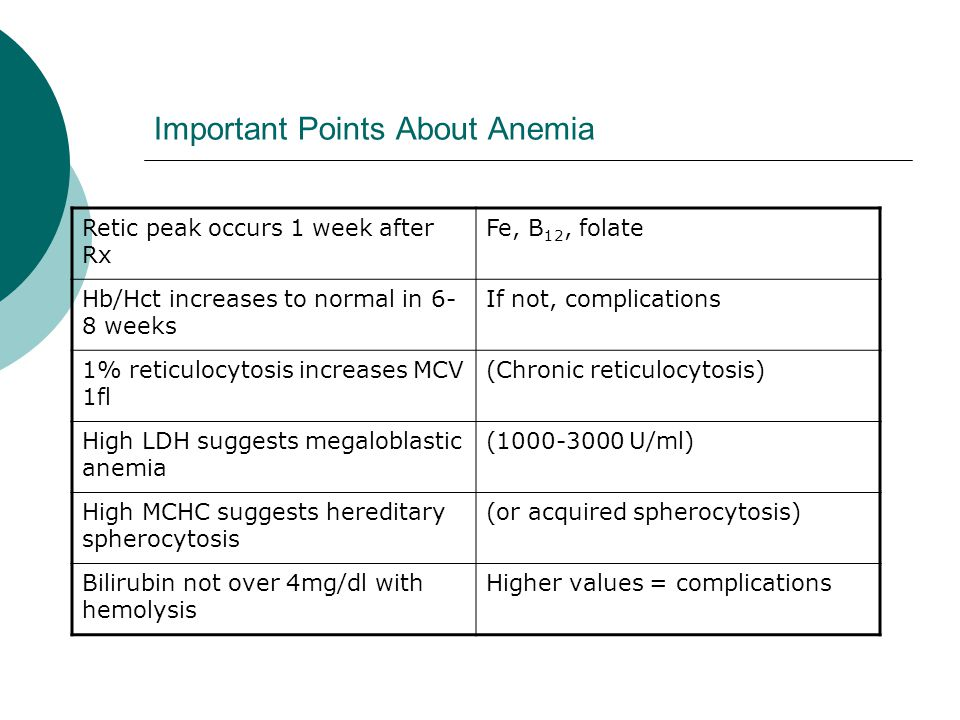 Important Points About Anemia Retic peak occurs 1 week after Rx Fe, B 12, folate Hb/Hct increases to normal in 6- 8 weeks If not, complications 1% reticulocytosis increases MCV 1fl (Chronic reticulocytosis) High LDH suggests megaloblastic anemia (1000-3000 U/ml) High MCHC suggests hereditary spherocytosis (or acquired spherocytosis) Bilirubin not over 4mg/dl with hemolysis Higher values = complications