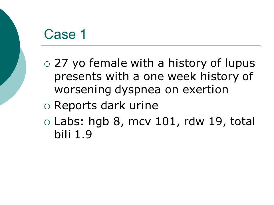 Case 1  27 yo female with a history of lupus presents with a one week history of worsening dyspnea on exertion  Reports dark urine  Labs: hgb 8, mcv 101, rdw 19, total bili 1.9