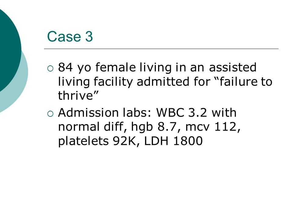 Case 3  84 yo female living in an assisted living facility admitted for failure to thrive  Admission labs: WBC 3.2 with normal diff, hgb 8.7, mcv 112, platelets 92K, LDH 1800
