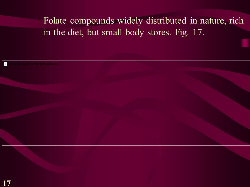 17 Folate compounds widely distributed in nature, rich in the diet, but small body stores. Fig. 17.