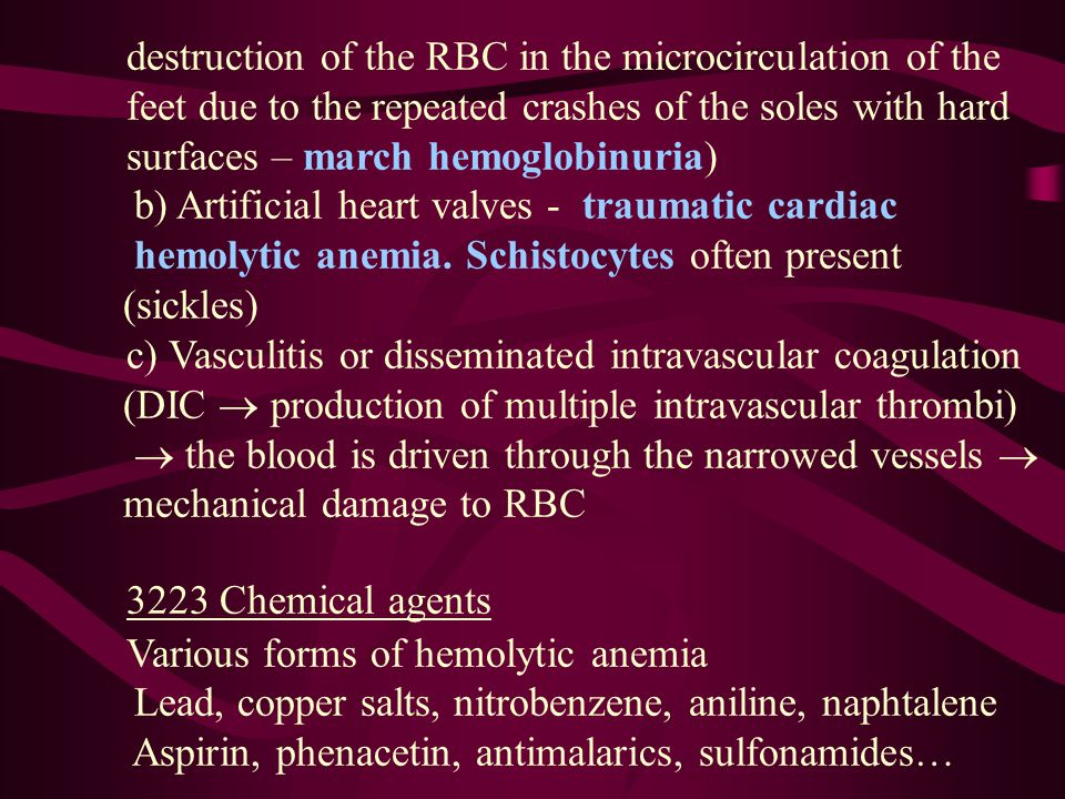 destruction of the RBC in the microcirculation of the feet due to the repeated crashes of the soles with hard surfaces – march hemoglobinuria) b) Artificial heart valves - traumatic cardiac hemolytic anemia.