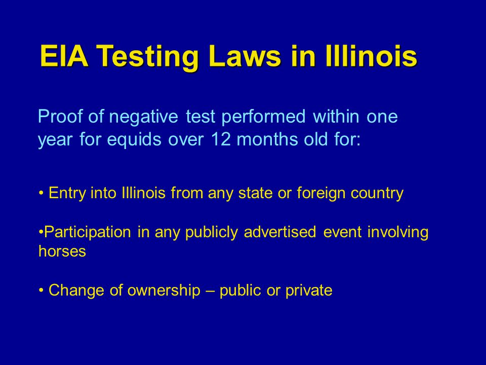 EIA Testing Laws in Illinois Proof of negative test performed within one year for equids over 12 months old for: Entry into Illinois from any state or foreign country Participation in any publicly advertised event involving horses Change of ownership – public or private