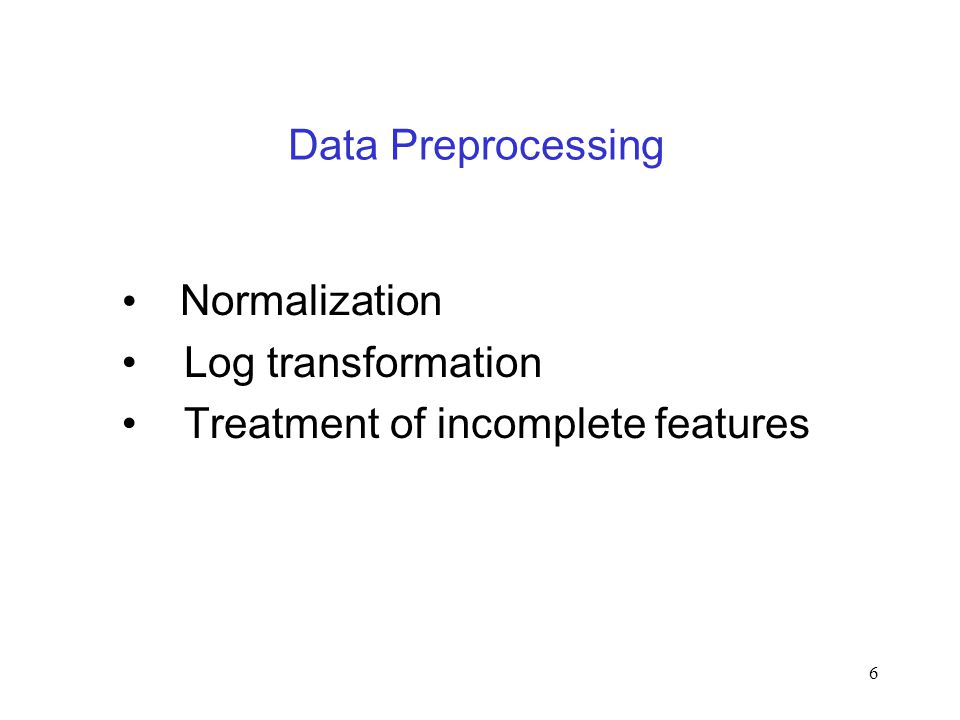 6 Data Preprocessing Normalization Log transformation Treatment of incomplete features