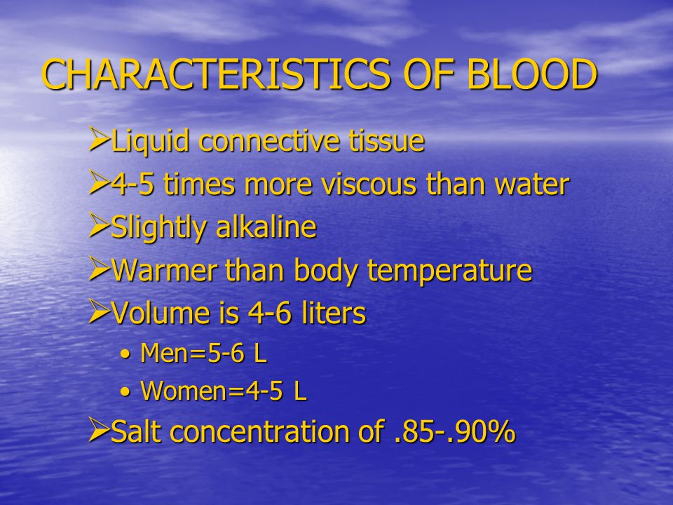 CHARACTERISTICS OF BLOOD  Liquid connective tissue  4-5 times more viscous than water  Slightly alkaline  Warmer than body temperature  Volume is