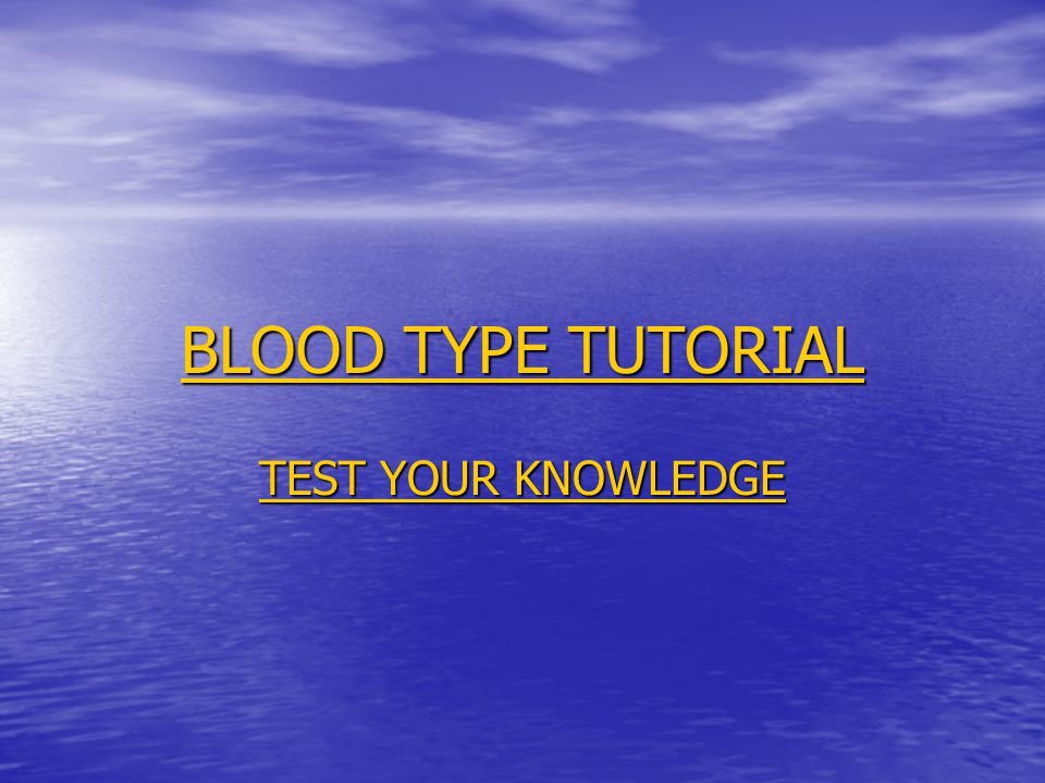 BLOOD TYPE TUTORIAL BLOOD TYPE TUTORIAL TEST YOUR KNOWLEDGE TEST YOUR KNOWLEDGE