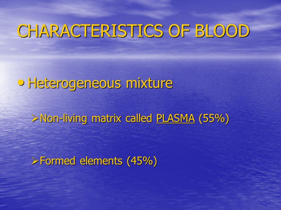 CHARACTERISTICS OF BLOOD Heterogeneous mixture Heterogeneous mixture  Non-living matrix called PLASMA (55%)  Formed elements (45%)