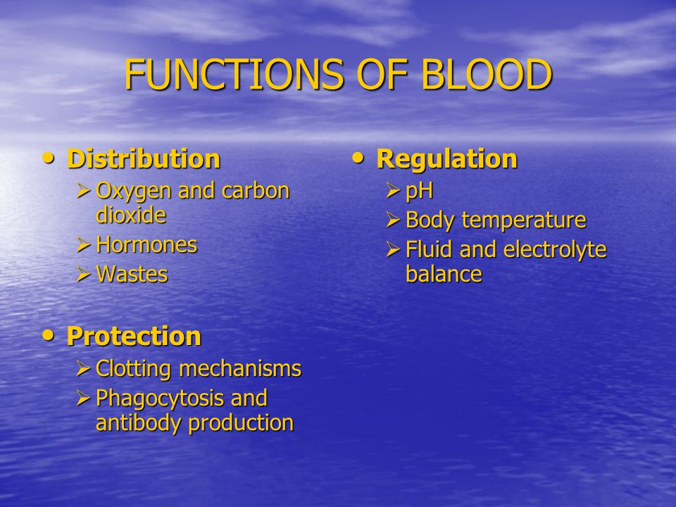 FUNCTIONS OF BLOOD Distribution Distribution  Oxygen and carbon dioxide  Hormones  Wastes Protection Protection  Clotting mechanisms  Phagocytosis and antibody production Regulation Regulation  pH  Body temperature  Fluid and electrolyte balance