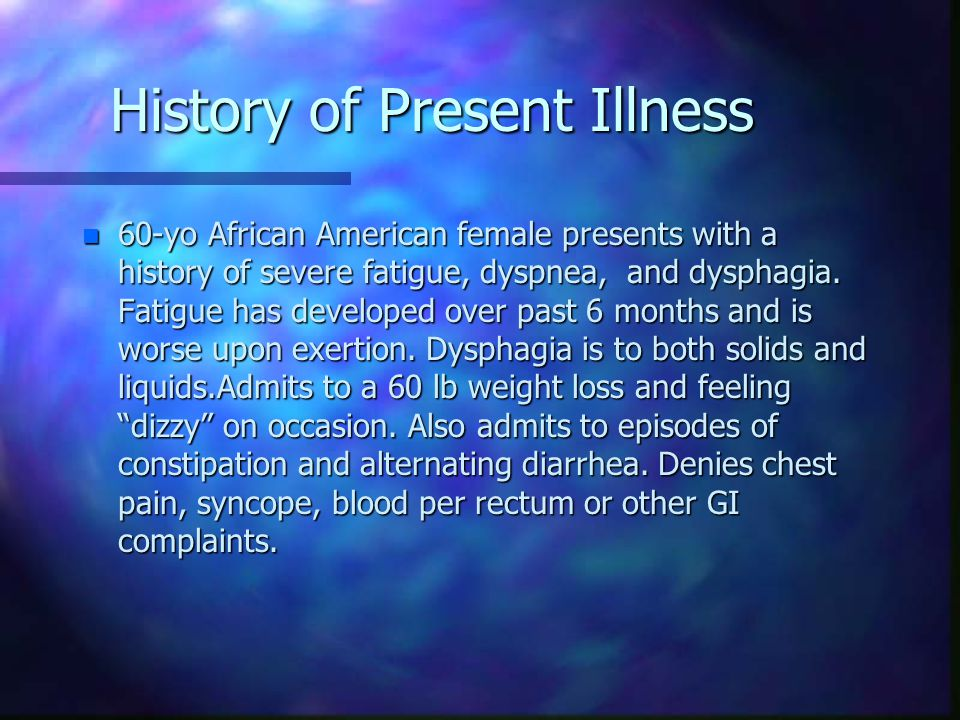 History of Present Illness n 60-yo African American female presents with a history of severe fatigue, dyspnea, and dysphagia.
