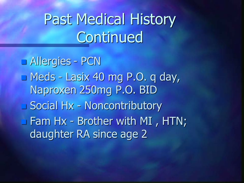 Past Medical History Continued n Allergies - PCN n Meds - Lasix 40 mg P.O.