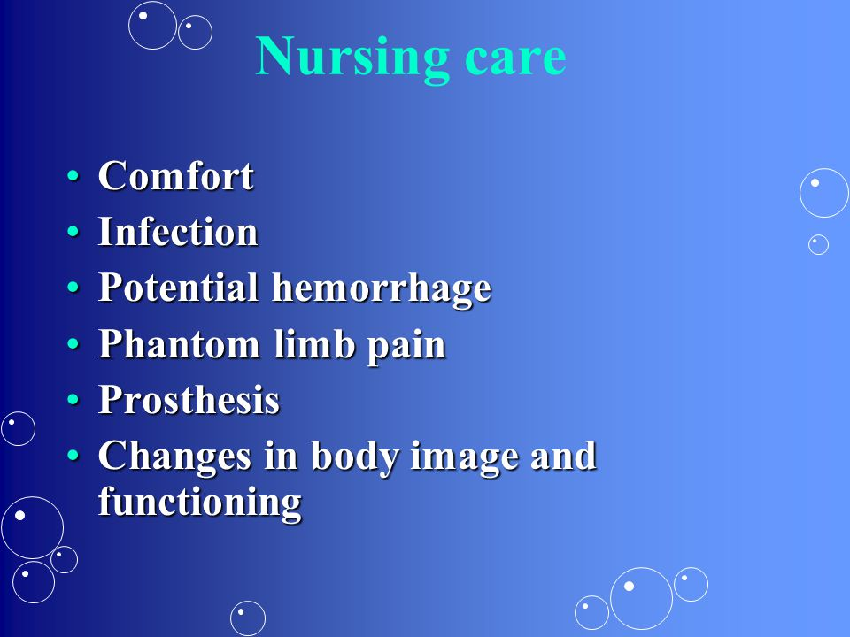 Nursing care ComfortComfort InfectionInfection Potential hemorrhagePotential hemorrhage Phantom limb painPhantom limb pain ProsthesisProsthesis Change