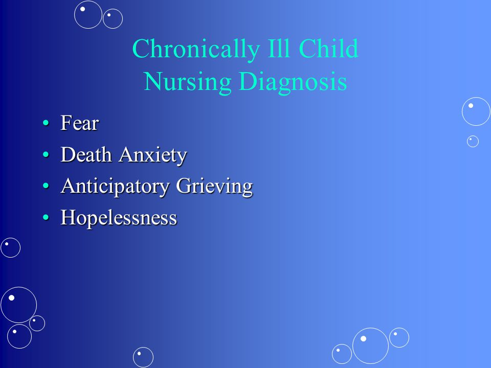 Chronically Ill Child Nursing Diagnosis FearFear Death AnxietyDeath Anxiety Anticipatory GrievingAnticipatory Grieving HopelessnessHopelessness