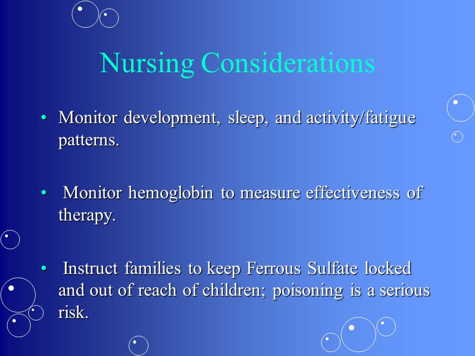 Nursing Considerations Monitor development, sleep, and activity/fatigue patterns.Monitor development, sleep, and activity/fatigue patterns. Monitor he