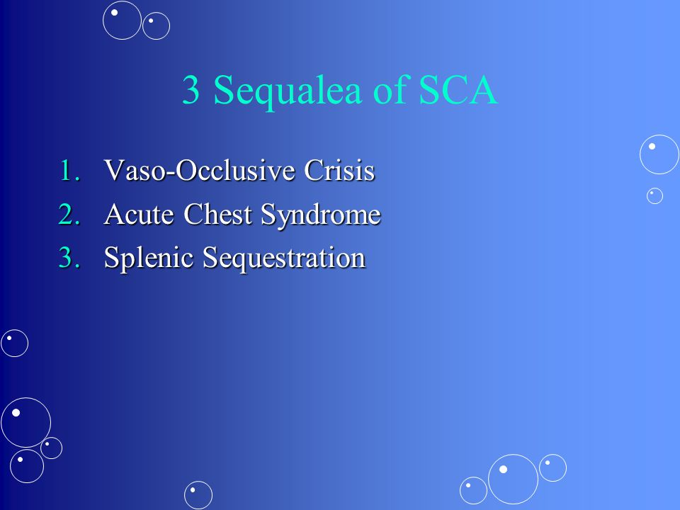 3 Sequalea of SCA 1.Vaso-Occlusive Crisis 2.Acute Chest Syndrome 3.Splenic Sequestration