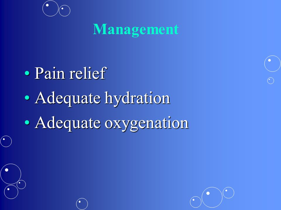 Management Pain reliefPain relief Adequate hydrationAdequate hydration Adequate oxygenationAdequate oxygenation