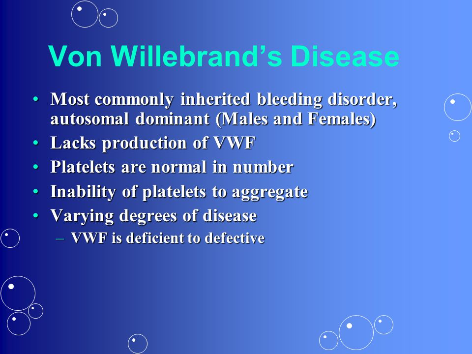 Von Willebrand's Disease Most commonly inherited bleeding disorder, autosomal dominant (Males and Females)Most commonly inherited bleeding disorder, a