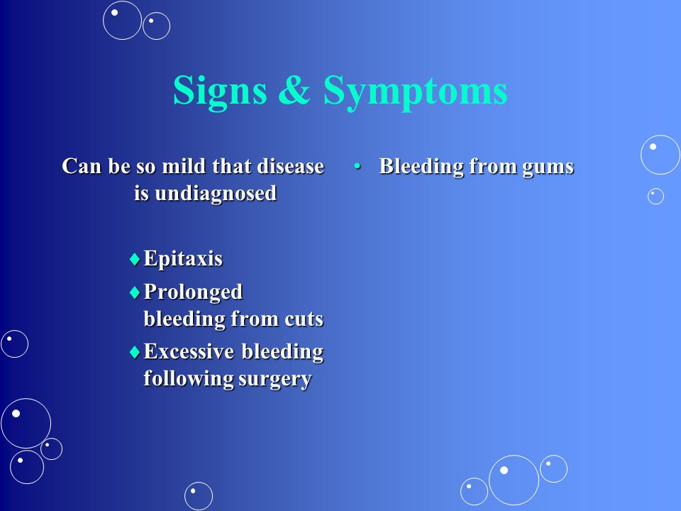 Signs & Symptoms Can be so mild that disease is undiagnosed  Epitaxis  Prolonged bleeding from cuts  Excessive bleeding following surgery Bleeding