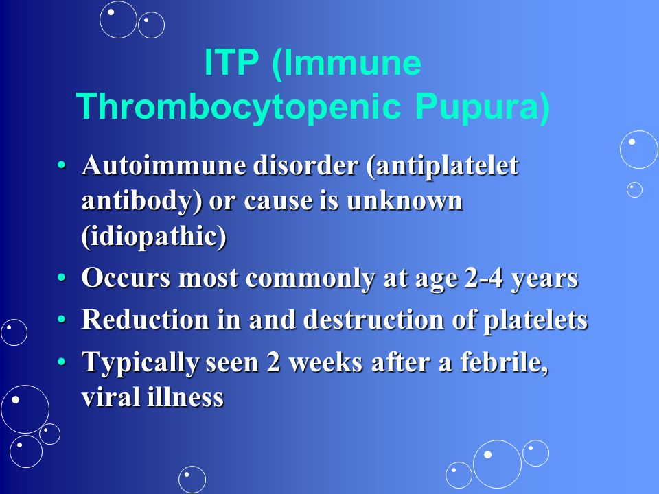 ITP (Immune Thrombocytopenic Pupura) Autoimmune disorder (antiplatelet antibody) or cause is unknown (idiopathic)Autoimmune disorder (antiplatelet ant
