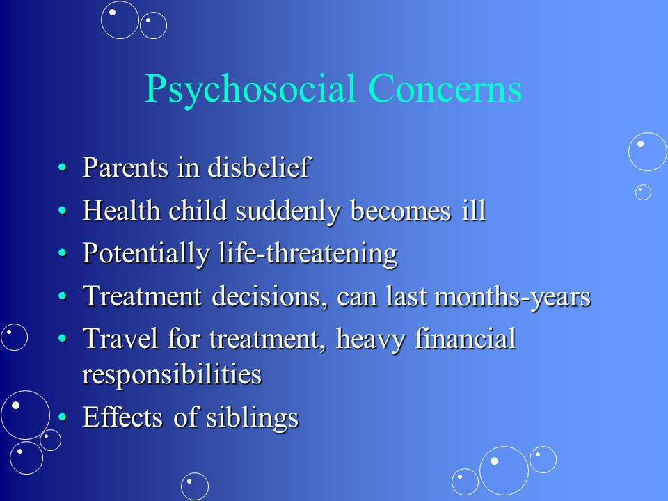 Psychosocial Concerns Parents in disbeliefParents in disbelief Health child suddenly becomes illHealth child suddenly becomes ill Potentially life-thr