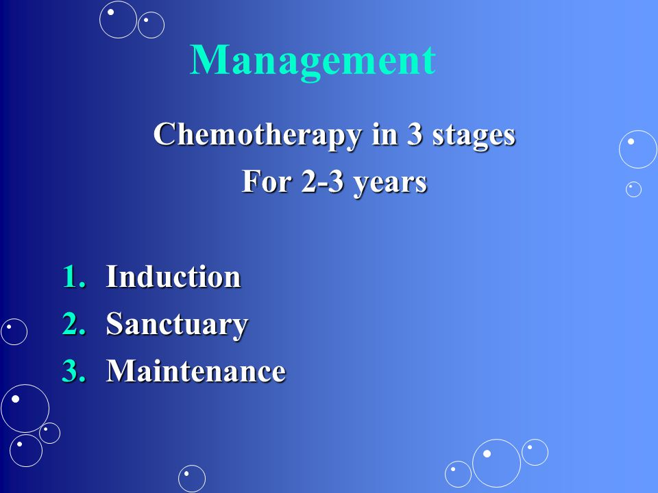 Management Chemotherapy in 3 stages For 2-3 years 1.Induction 2.Sanctuary 3.Maintenance