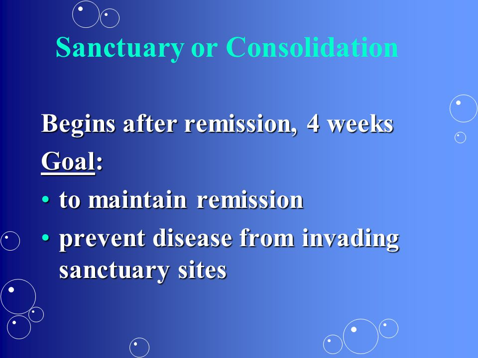 Sanctuary or Consolidation Begins after remission, 4 weeks Goal: to maintain remissionto maintain remission prevent disease from invading sanctuary si