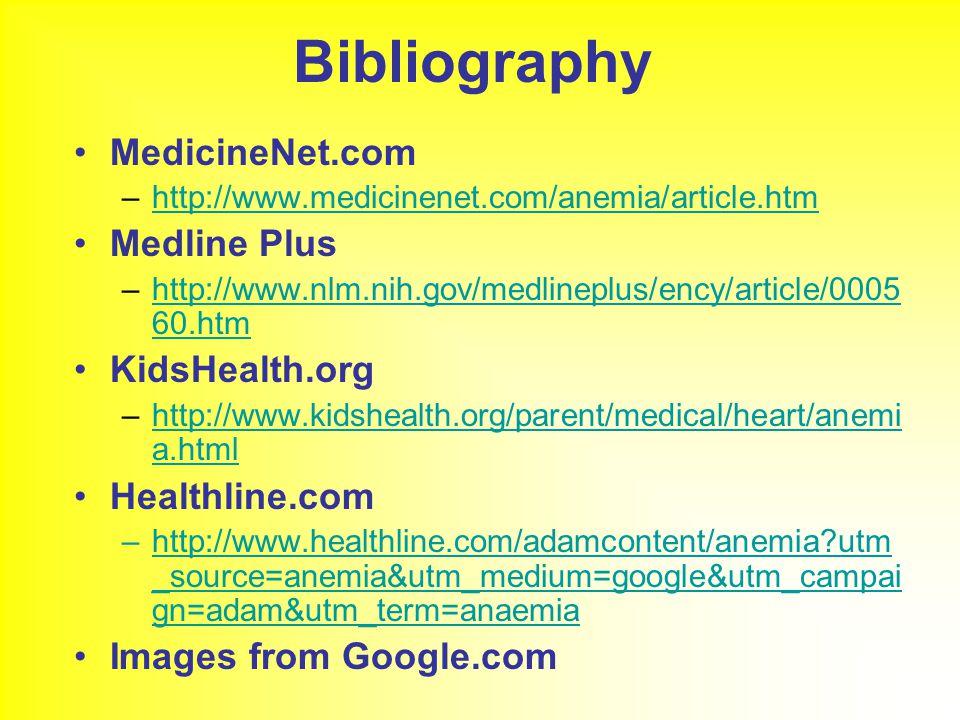Bibliography MedicineNet.com –http://www.medicinenet.com/anemia/article.htmhttp://www.medicinenet.com/anemia/article.htm Medline Plus –http://www.nlm.nih.gov/medlineplus/ency/article/0005 60.htmhttp://www.nlm.nih.gov/medlineplus/ency/article/0005 60.htm KidsHealth.org –http://www.kidshealth.org/parent/medical/heart/anemi a.htmlhttp://www.kidshealth.org/parent/medical/heart/anemi a.html Healthline.com –http://www.healthline.com/adamcontent/anemia utm _source=anemia&utm_medium=google&utm_campai gn=adam&utm_term=anaemiahttp://www.healthline.com/adamcontent/anemia utm _source=anemia&utm_medium=google&utm_campai gn=adam&utm_term=anaemia Images from Google.com