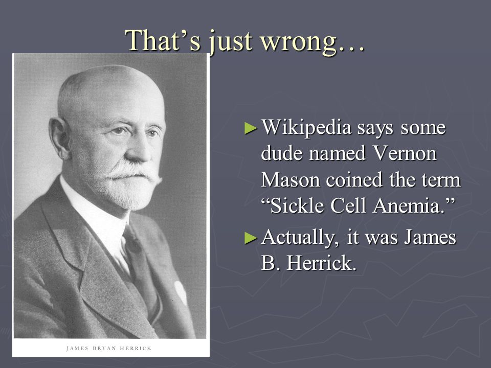 That's just wrong… ► Wikipedia says some dude named Vernon Mason coined the term Sickle Cell Anemia. ► Actually, it was James B.