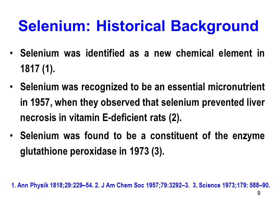 9 Selenium: Historical Background Selenium was identified as a new chemical element in 1817 (1). Selenium was recognized to be an essential micronutri