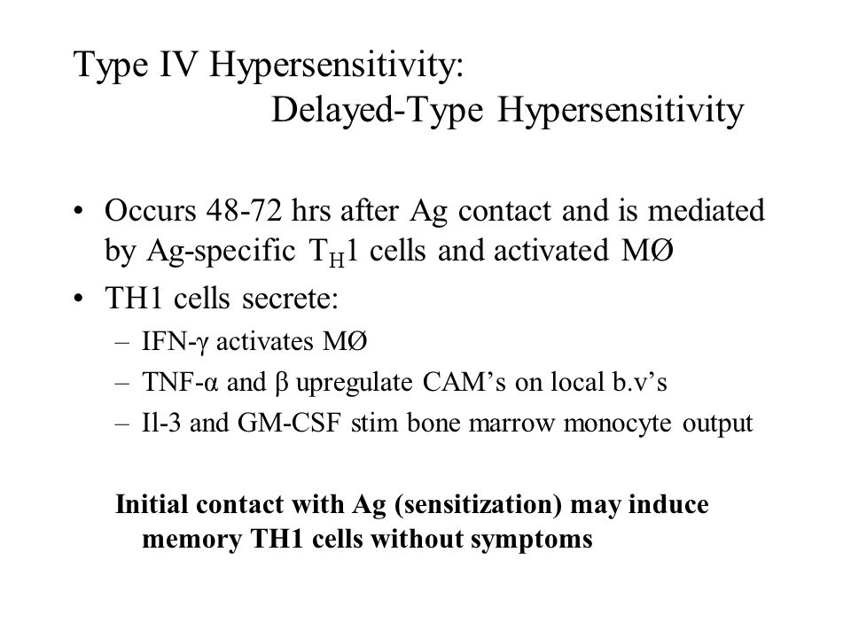 Type IV Hypersensitivity: Delayed-Type Hypersensitivity Occurs 48-72 hrs after Ag contact and is mediated by Ag-specific T H 1 cells and activated MØ