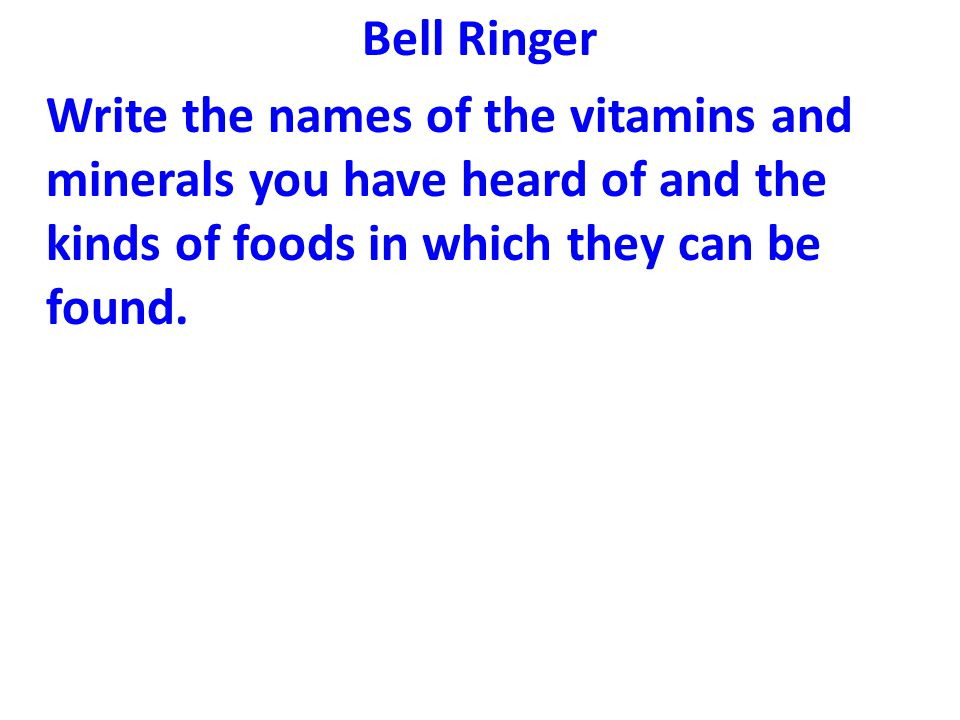 Bell Ringer Write the names of the vitamins and minerals you have heard of and the kinds of foods in which they can be found.