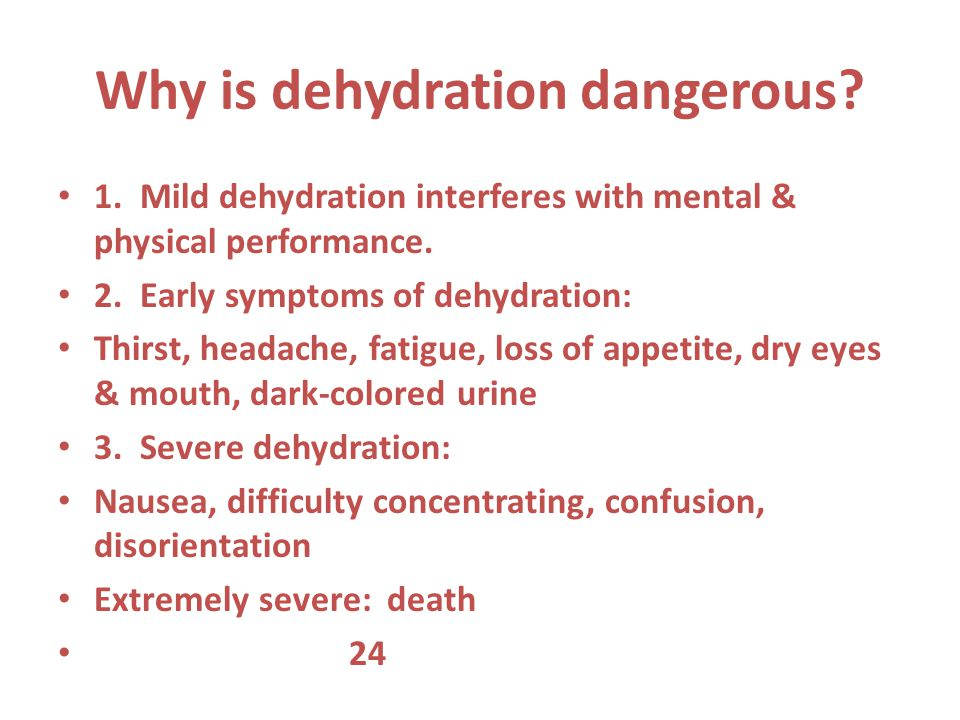 Why is dehydration dangerous? 1. Mild dehydration interferes with mental & physical performance. 2. Early symptoms of dehydration: Thirst, headache, f